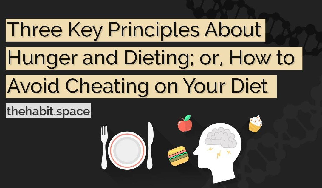 Three Key Principles About Hunger and Dieting; or, How to Avoid Cheating on Your Diet